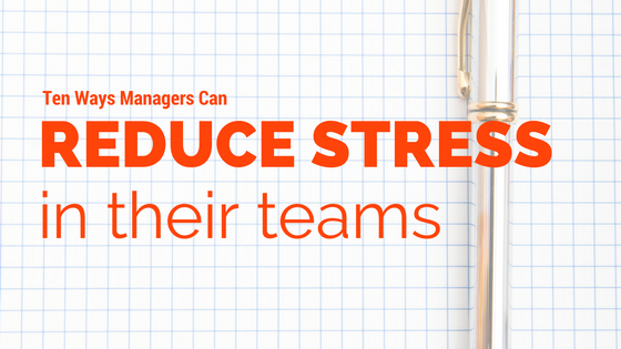 10 ways managers can reduce stress in their teams