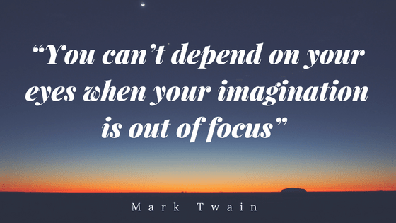 You can't depend on your eyes when your imagination is out of focus Mark Twain