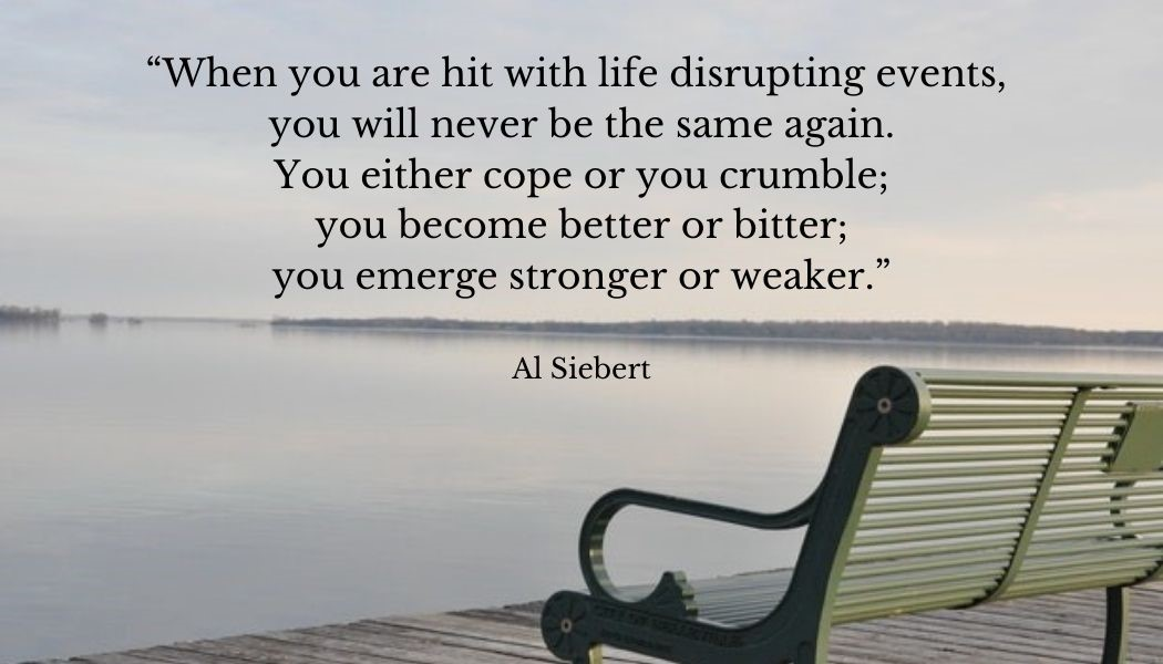 """A metal bench looking out to sea with the overlaid Al Siebert quote """"When you are hit with life disrupting events, you will never be the same again. You either cope or you crumble; you become better or bitter; you emerge stronger or weaker."""""""